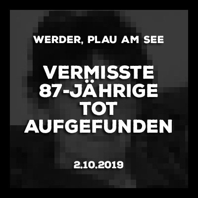 2.10.2019 - Traurige Gewissheit. Die vermisste 87jährige Seniorin aus Werder wurde tot aufgefunden.